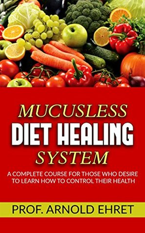 Mucusless-Diet Healing System - A Complete Course for Those Who Desire to Learn How to Control Their Health