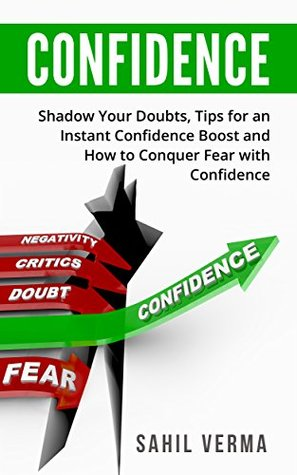 Confidence: Shadow Your Doubts with Confidence, Tips for an Instant Confidence Boost and Conquering Fear with Confidence