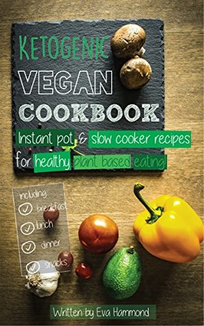 Ketogenic Vegan Cookbook: Instant Pot, Slow Cooker and Delicious Everyday Recipes for Healthy Plant Based Eating