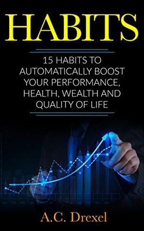 Habits: 15 Habits to Automatically Boost your Performance, Health, Wealth and Quality of Life