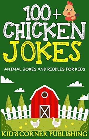 100+ Chicken Jokes: animal jokes for kids, funny jokes for kids, jokes and riddles for kids, silly jokes, childrens books, funny chicken jokes for kids (Animal Jokes and Riddles for Kids Book 9)