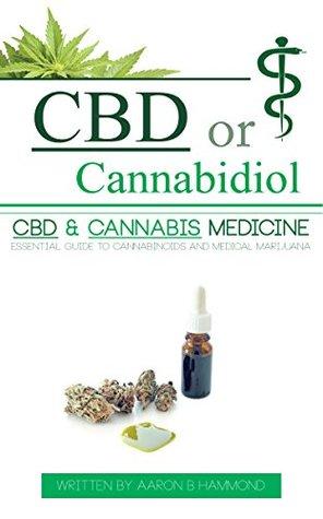 CBD or Cannabidiol: CBD & Cannabis Medicine; Essential Guide to Cannabinoids and Medical Marijuana