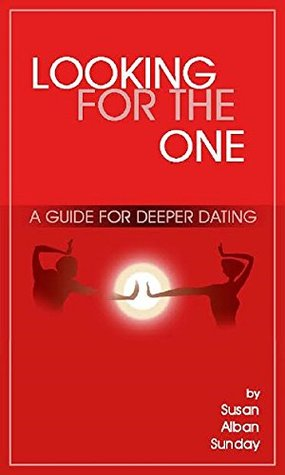 LOOKING FOR THE ONE: A GUIDE FOR DEEPER DATING
