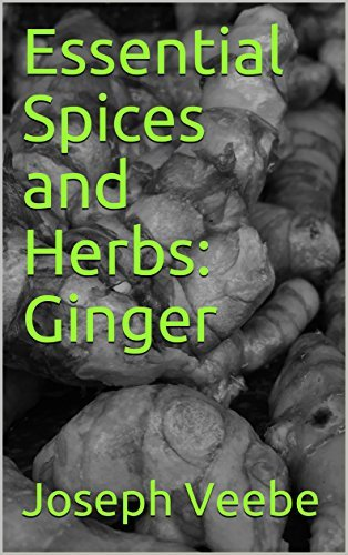 Essential Spices & Herbs: Ginger: The Anti-Nausea, Pro-Digestive and Anti-Cancer Spice (Essential Spices and Herbs Book 2)