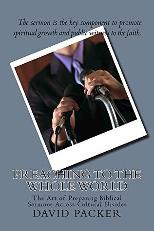 Preaching to the Whole World: The Art of Preparing Biblical Sermons Across Cultural Divides