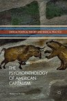 The Psychopathology of American Capitalism (Critical Political Theory and Radical Practice)