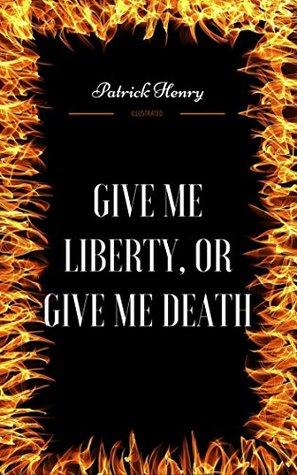 Give Me Liberty, Or Give Me Death: By Patrick Henry - Illustrated