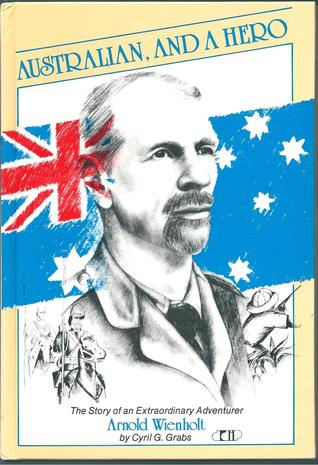 Australian, And A Hero: The Story Of An Extraordinary Adventurer, Arnold Wienholt