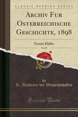 Archiv Für Österreichische Geschichte, 1898, Vol. 85: Zweite Halfte