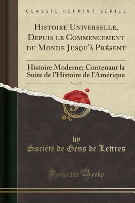 Histoire Universelle, Depuis Le Commencement Du Monde Jusqu'a Present, Vol. 77: Histoire Moderne; Contenant La Suite de L'Histoire de L'Amerique