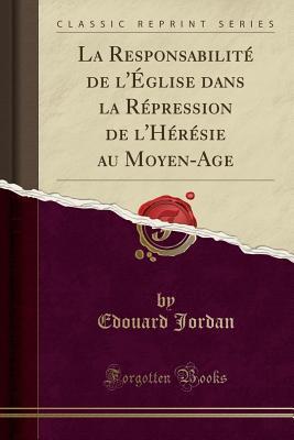 La Responsabilit� de l'�glise Dans La R�pression de l'H�r�sie Au Moyen-Age (Classic Reprint) par Edouard Jordan