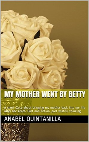 My Mother Went by Betty: A short story about bringing my mother back into my life after her death. Part non-fiction, part wishful thinking.