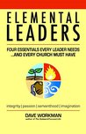 Elemental Leaders: Four Essentials Every Leader Needs...And Every Church Must Have