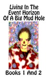 Living in the Event Horizon of a Big Mud Hole Books 1 And 2