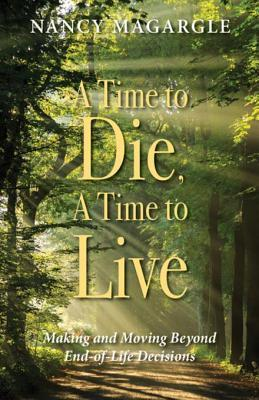 Time to Die, a Time to Live: Making and Moving Beyond End-Of-Life Decisions
