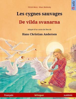 Les Cygnes Sauvages - de Vilda Svanarna. Livre Bilingue Pour Enfants Adapte D'Un Conte de Fees de Hans Christian Andersen