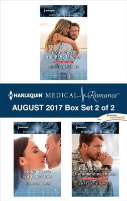Harlequin Medical Romance August 2017 - Box Set 2 of 2: A Miracle for the Baby Doctor\Stolen Kisses with Her Boss\Encounter with a Commanding Officer