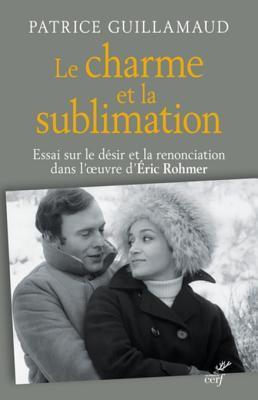 Le Charme Et La Sublimation: Essai Sur Le Desir Et La Renonciation Dans L'Oeuvre D'Eric Rohmer