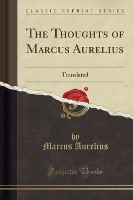 The Thoughts of Marcus Aurelius: Translated; With His Life, and an Essay on His Philosophy by the Translator