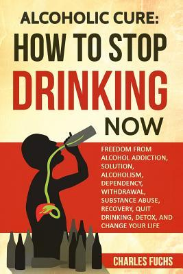 Alcoholic Cure: Stop Drinking Now: Freedom from Alcohol Addiction, Solution, Alcoholism, Dependency, Wirthdrawl, Substance Abuse, Recovery, Quit Drinking, Detox, and Change Your Life