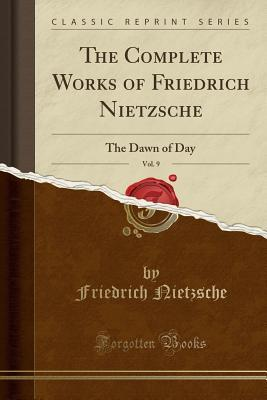 The Complete Works of Friedrich Nietzsche, Vol. 9: The Dawn of Day