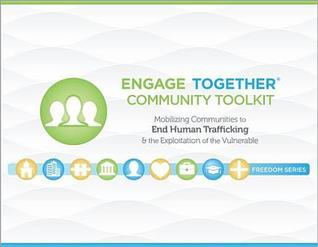 Engage Together(r) Community Toolkit: Mobilizing Communities to End Human Trafficking and the Exploitation of the Vulnerable