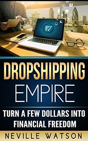 Dropshipping Empire: Turn a Few Dollars into Financial Freedom - The Ultimate Guide to Dropshipping, Ecommerce, & Online Marketing (Make Money Online with Amazon FBA, Alibaba, Shopify & more in 2017)