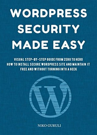 WordPress Security Made Easy: Visual Step-by-Step Guide from Zero to Hero, How to Install Secure WordPress Site and Maintain it Cost Free and Without Turning Into a Geek (WordPress Mastery Book 1)