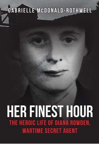 Her Finest Hour: The Heroic Life of Diana Rowden, Wartime Secret Agent