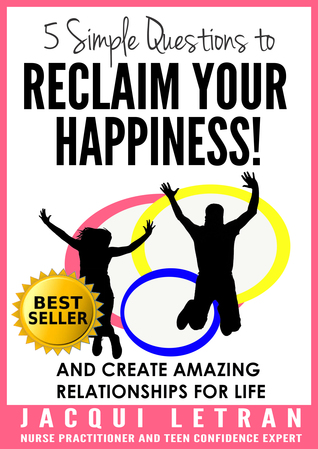 Five Simple Questions to Reclaim Your Happiness!: And Create Amazing Relationships for Life (Words of Wisdom for Teens #1)