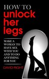 How to unlock her legs make a woman to have sex with you and to do anything for you