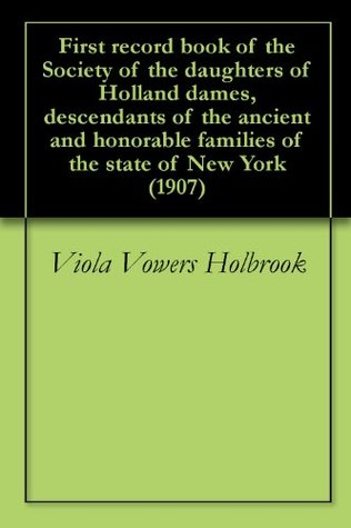 First record book of the Society of the daughters of Holland dames, descendants of the ancient and honorable families of the state of New York (1907)