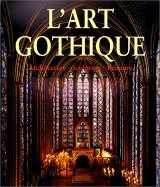 L'Art gothique. Architecture, Sculpture, Peinture