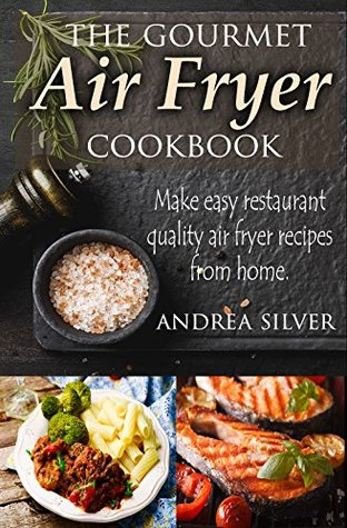 The Gourmet Air Fryer Cookbook: Make Easy Restaurant Quality Air Fryer Recipes From Home (Andrea Silver Healthy Recipes Book 1)