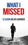 What I Missed: 12 Lessons On Life And Business