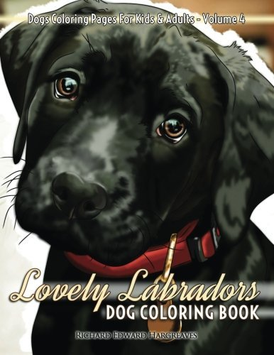 Lovely Labradors Dog Coloring Book - Dogs Coloring Pages For Kids & Adults: Volume 4 (Dog Coloring Books)