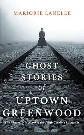 Ghost Stories of Uptown Greenwood: The History & Mystery of the South Carolina Lakelands