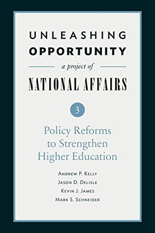 Unleashing Opportunity: Policy Reforms to Strengthen Higher Education: Unleashing Opportunity: A Project of National Affairs Book 3