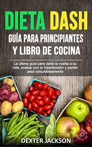 Dieta DASH Guía para Principiantes y Libro de Cocina : La última guía para darle la vuelta a su vida, acabar con la hipertensión y perder peso simultáneamente