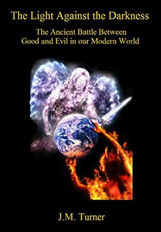 The Light Against the Darkness: The Ancient Battle Between Good and Evil in our Modern World