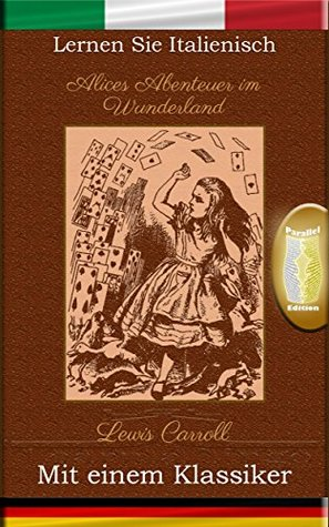 Lernen Sie Italienisch mit einem Klassiker: Alices Abenteuer im Wunderland - Paralleltext Ausgabe [IT-DE]