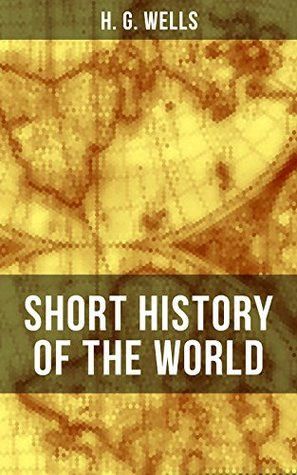 H. G. Wells' Short History of The World: The Beginnings of Life, The Age of Mammals, The Neanderthal and the Rhodesian Man, Primitive Thought, Primitive ... Sumer, Egypt, Judea, The Greeks and more