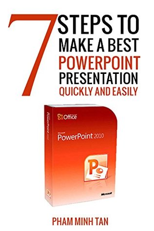 7 Steps to Make A Best Powerpoint 2010 Presentation Quickly and Easily: Powerpoint 2010 For Dummies