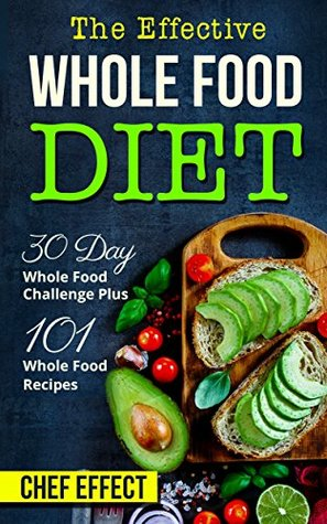 The Effective Whole Food Diet: 30 Day Whole Food Challenge Plus 101 Whole Food Recipes Download Epub Now