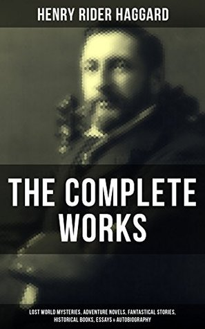 The Complete Works of Henry Rider Haggard: Lost World Mysteries, Adventure Novels, Fantastical Stories, Historical Books, Essays & Autobiography: Allan ... Mist, The Ghost Kings, Queen of the Dawn…