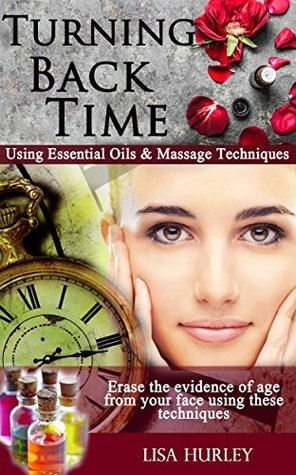 Turning Back Time Using Essential Oils for a Super Smooth Complexion: Using Essential Oils with Massage Techniques For an Amazing Complexion (Truth About Anti-Aging and Wrinkle Removal Book 1)