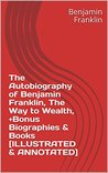 The Autobiography of Benjamin Franklin, The Way to Wealth, +Bonus Biographies & Books [ILLUSTRATED & ANNOTATED]
