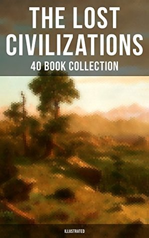 THE LOST CIVILIZATIONS - 40 Book Collection: New Atlantis, King Solomon's Mines, The People of the Mist, The Mysterious Island, The Man Who Would be King, ... The Original Atlantis Myth by Plato)