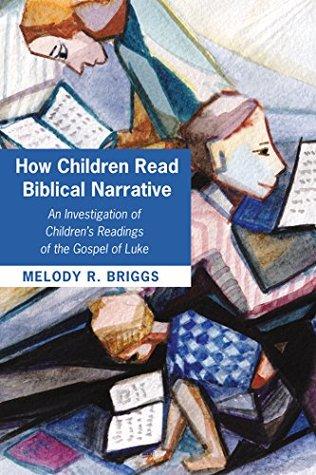 How Children Read Biblical Narrative: An Investigation of Children's Readings of the Gospel of Luke