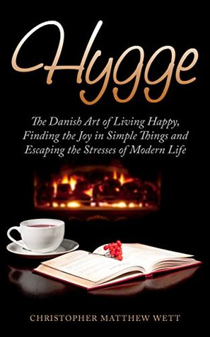 Hygge: The Danish Art of Living Happy, Finding the Joy in Simple Things and Escaping the Stresses of Modern Life